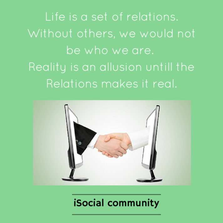 Life is a set of relations. Without others, we would not be who we are. Reality is an allusion, relations is wha